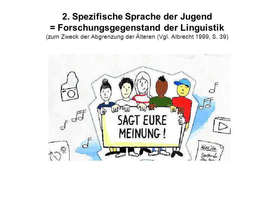 2. Spezifische Sprache der Jugend = Forschungsgegenstand der Linguistik (zum Zweck der Abgrenzung der Älteren (Vgl. Albrecht 1999, S. 39)
