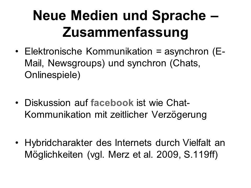 Neue Medien und Sprache – Zusammenfassung Elektronische Kommunikation = asynchron (E- Mail, Newsgroups) und synchron (Chats, Onlinespiele) Diskussion auf facebook ist wie Chat- Kommunikation mit zeitlicher Verzögerung Hybridcharakter des Internets durch Vielfalt an Möglichkeiten (vgl.