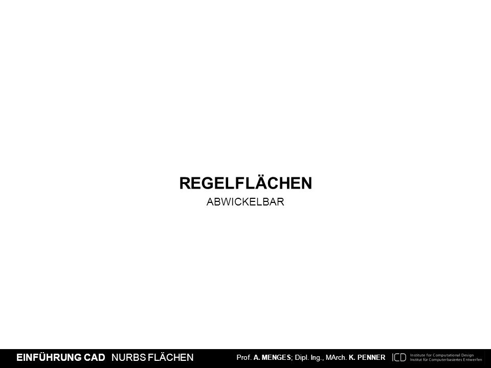 Prof. A. MENGES; Dipl. Ing., MArch. K. PENNER EINFÜHRUNG CAD NURBS FLÄCHEN REGELFLÄCHEN ABWICKELBAR