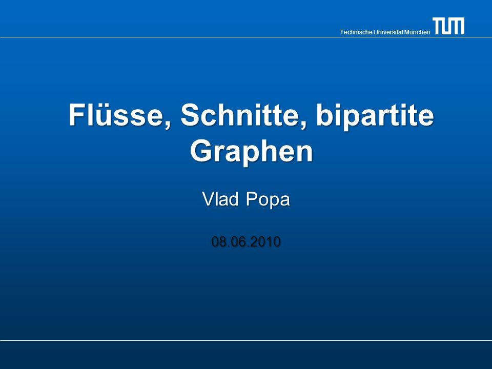Technische Universität München Flüsse, Schnitte, bipartite Graphen Vlad Popa 08.06.2010