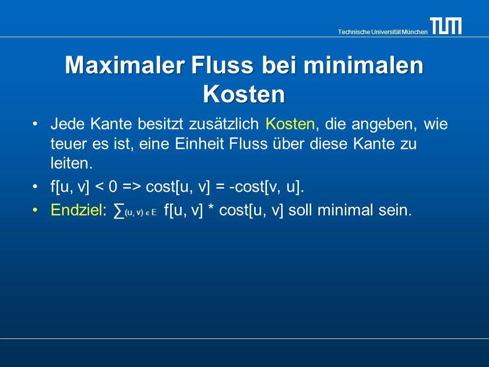 Technische Universität München Maximaler Fluss bei minimalen Kosten Jede Kante besitzt zusätzlich Kosten, die angeben, wie teuer es ist, eine Einheit
