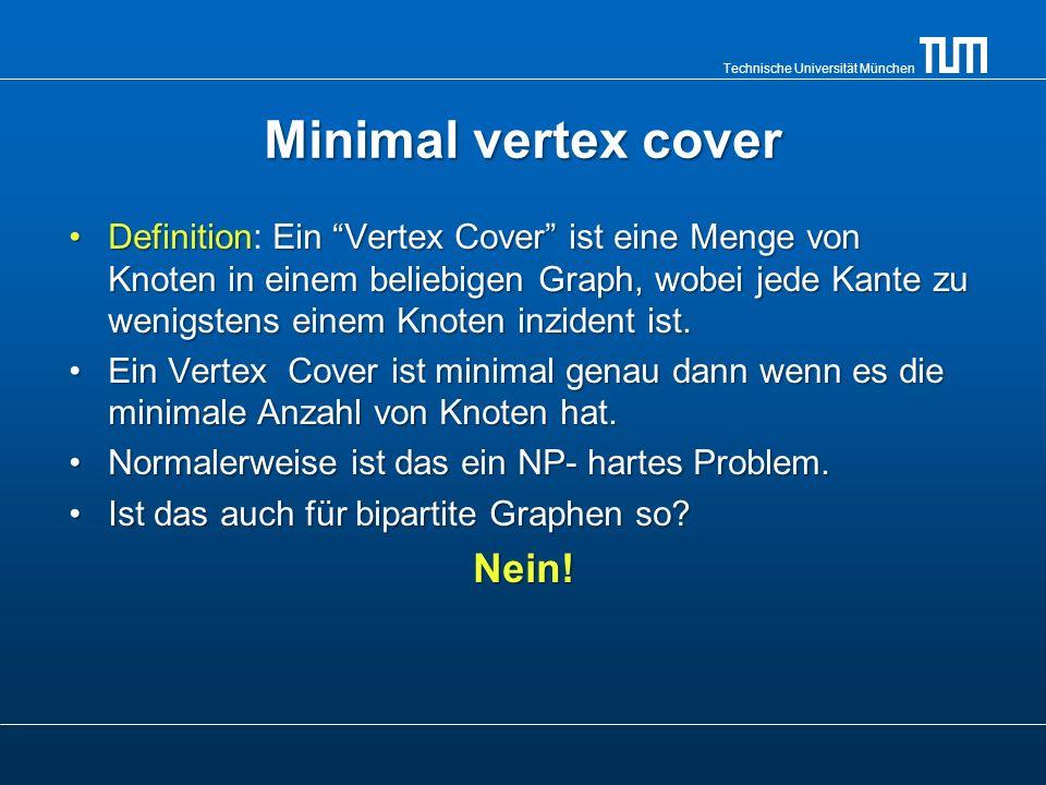 Technische Universität München Minimal vertex cover DefinitionEin Vertex Cover ist eine Menge von Knoten in einem beliebigen Graph, wobei jede Kante z