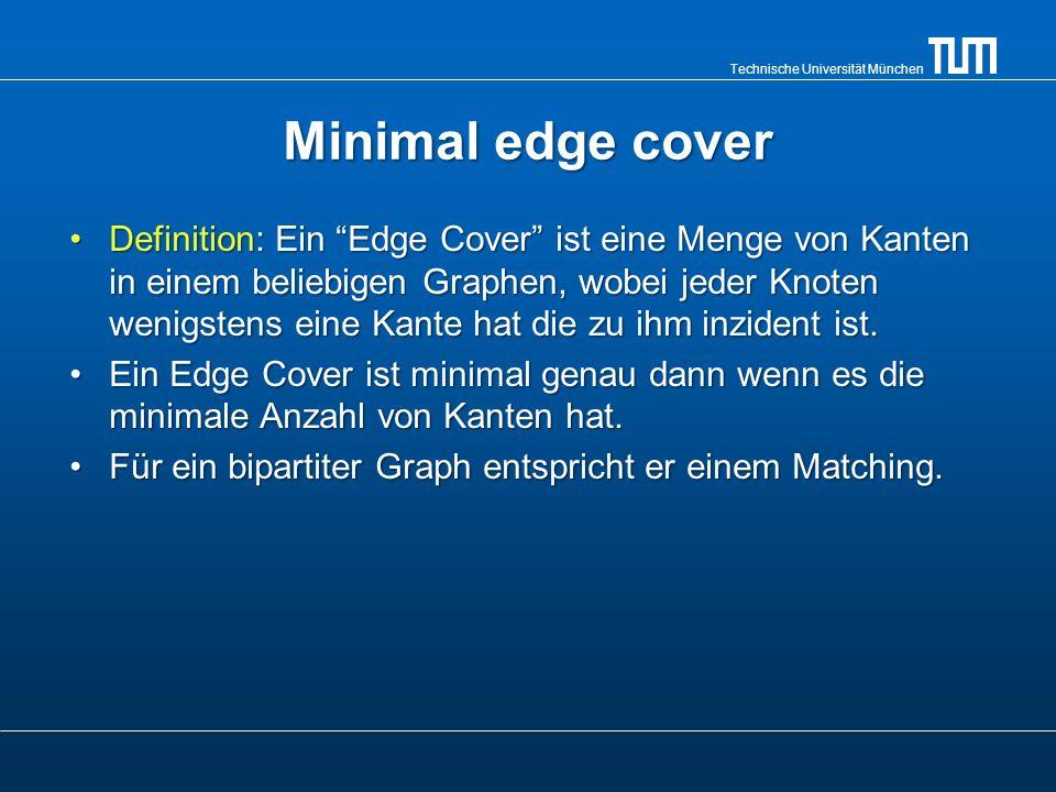 Technische Universität München Minimal edge cover Definition: Ein Edge Cover ist eine Menge von Kanten in einem beliebigen Graphen, wobei jeder Knoten