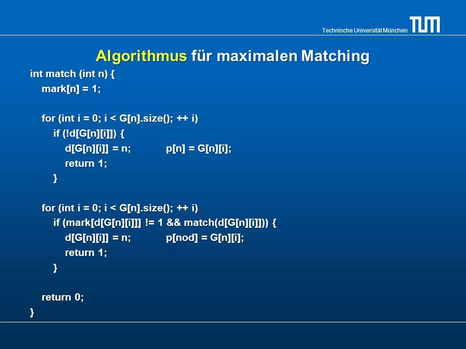 Technische Universität München Algorithmus für maximalen Matching int match (int n) { mark[n] = 1; mark[n] = 1; for (int i = 0; i < G[n].size(); ++ i)