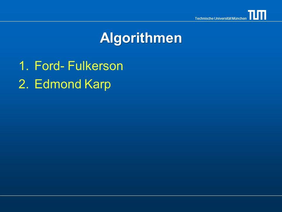 Technische Universität München Algorithmen 1.Ford- Fulkerson 2.Edmond Karp