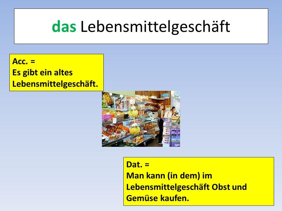 das Lebensmittelgeschäft Acc. = Es gibt ein altes Lebensmittelgeschäft. Dat. = Man kann (in dem) im Lebensmittelgeschäft Obst und Gemüse kaufen.