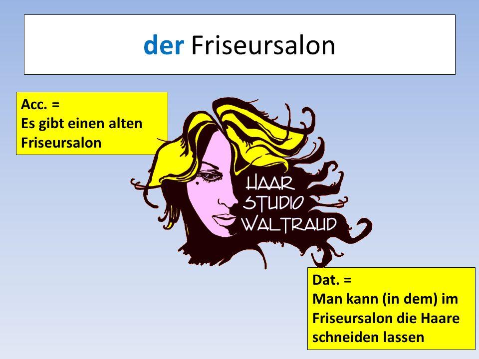 der Friseursalon Acc. = Es gibt einen alten Friseursalon Dat. = Man kann (in dem) im Friseursalon die Haare schneiden lassen