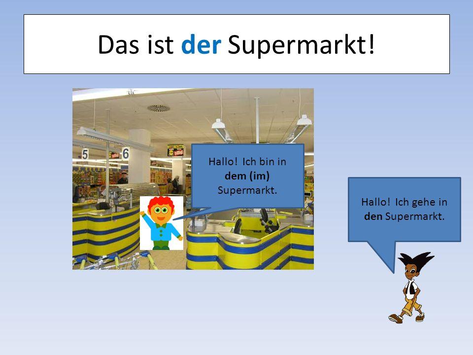 Das ist der Supermarkt! Hallo! Ich bin in dem (im) Supermarkt. Hallo! Ich gehe in den Supermarkt.