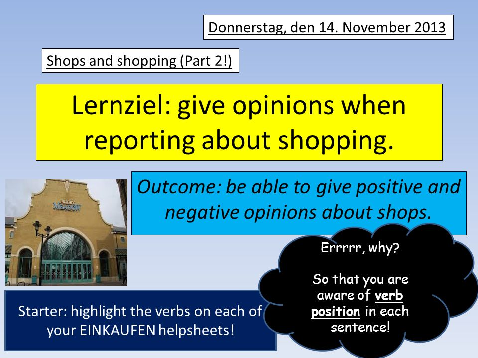 Lernziel: give opinions when reporting about shopping. Outcome: be able to give positive and negative opinions about shops. Donnerstag, den 14. Novemb