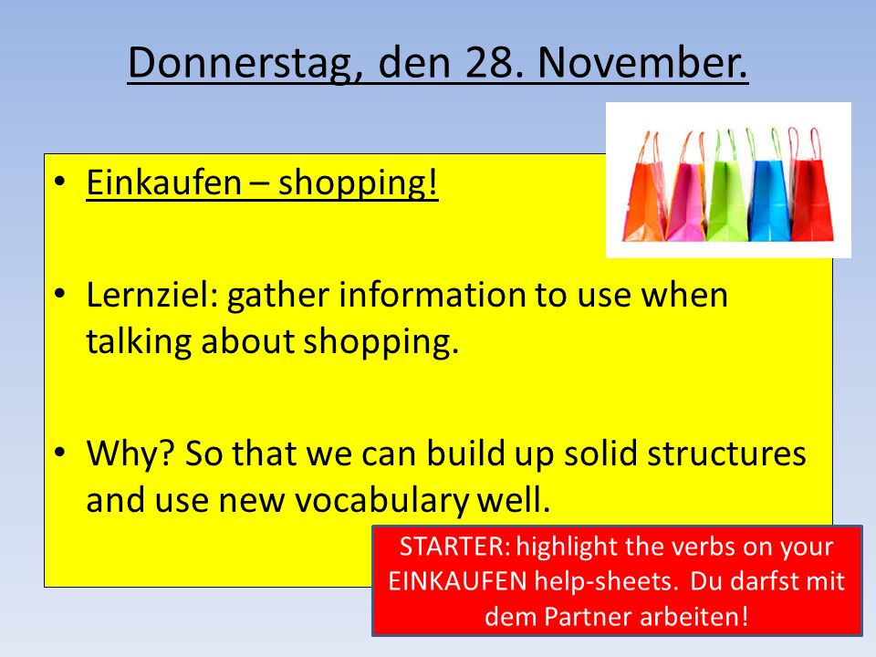 Donnerstag, den 28. November. Einkaufen – shopping! Lernziel: gather information to use when talking about shopping. Why? So that we can build up soli