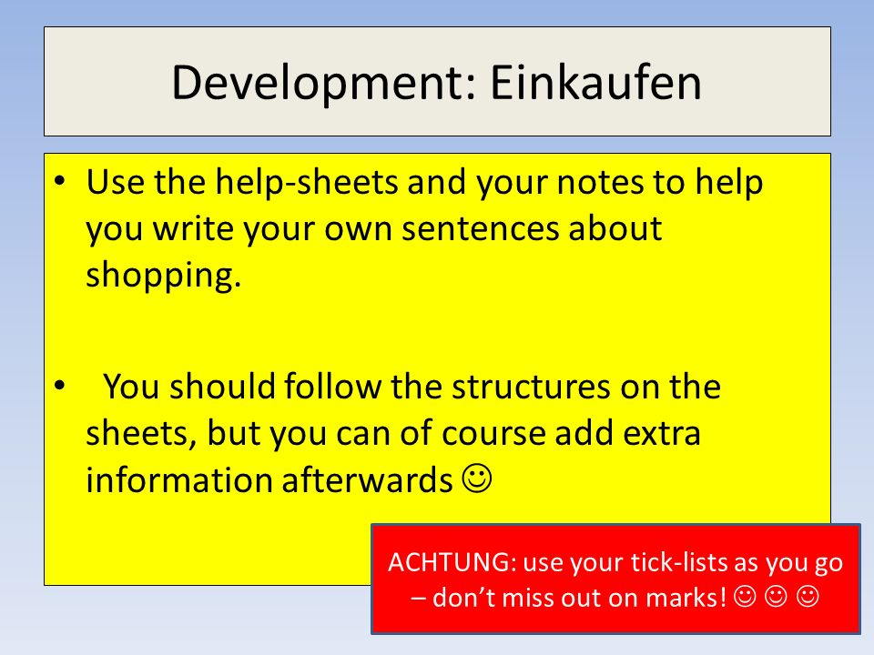 Development: Einkaufen Use the help-sheets and your notes to help you write your own sentences about shopping. You should follow the structures on the