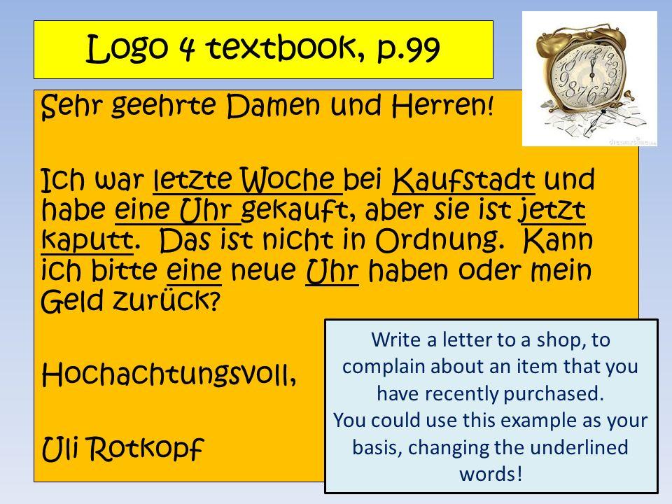Logo 4 textbook, p.99 Sehr geehrte Damen und Herren! Ich war letzte Woche bei Kaufstadt und habe eine Uhr gekauft, aber sie ist jetzt kaputt. Das ist