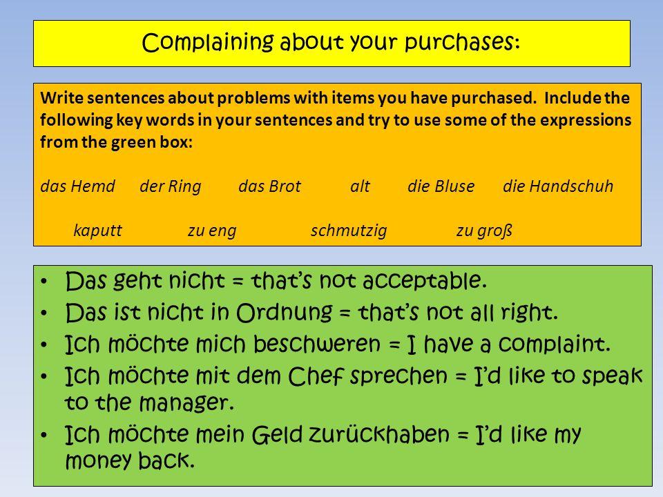 Complaining about your purchases: Das geht nicht = thats not acceptable. Das ist nicht in Ordnung = thats not all right. Ich möchte mich beschweren =