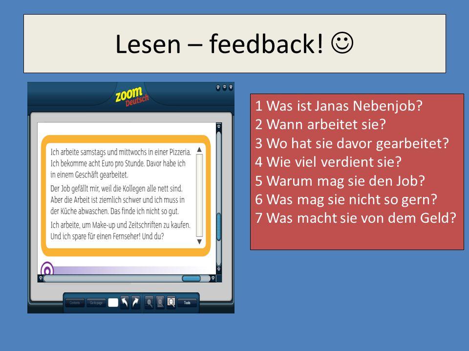 Lesen – feedback! 1 Was ist Janas Nebenjob? 2 Wann arbeitet sie? 3 Wo hat sie davor gearbeitet? 4 Wie viel verdient sie? 5 Warum mag sie den Job? 6 Wa