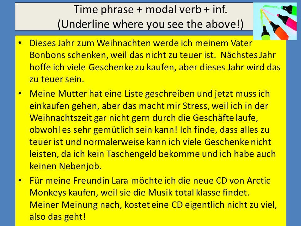 Time phrase + modal verb + inf. (Underline where you see the above!) Dieses Jahr zum Weihnachten werde ich meinem Vater Bonbons schenken, weil das nic
