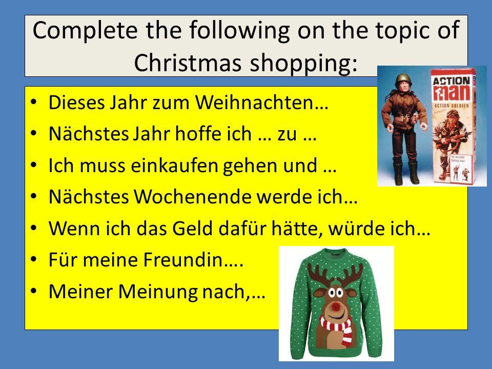 Complete the following on the topic of Christmas shopping: Dieses Jahr zum Weihnachten… Nächstes Jahr hoffe ich … zu … Ich muss einkaufen gehen und …