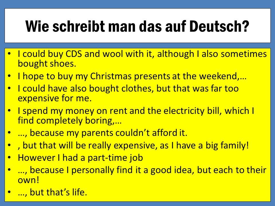 Wie schreibt man das auf Deutsch? I could buy CDS and wool with it, although I also sometimes bought shoes. I hope to buy my Christmas presents at the
