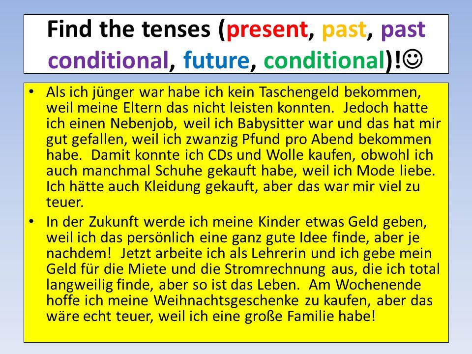 Find the tenses (present, past, past conditional, future, conditional)! Als ich jünger war habe ich kein Taschengeld bekommen, weil meine Eltern das n