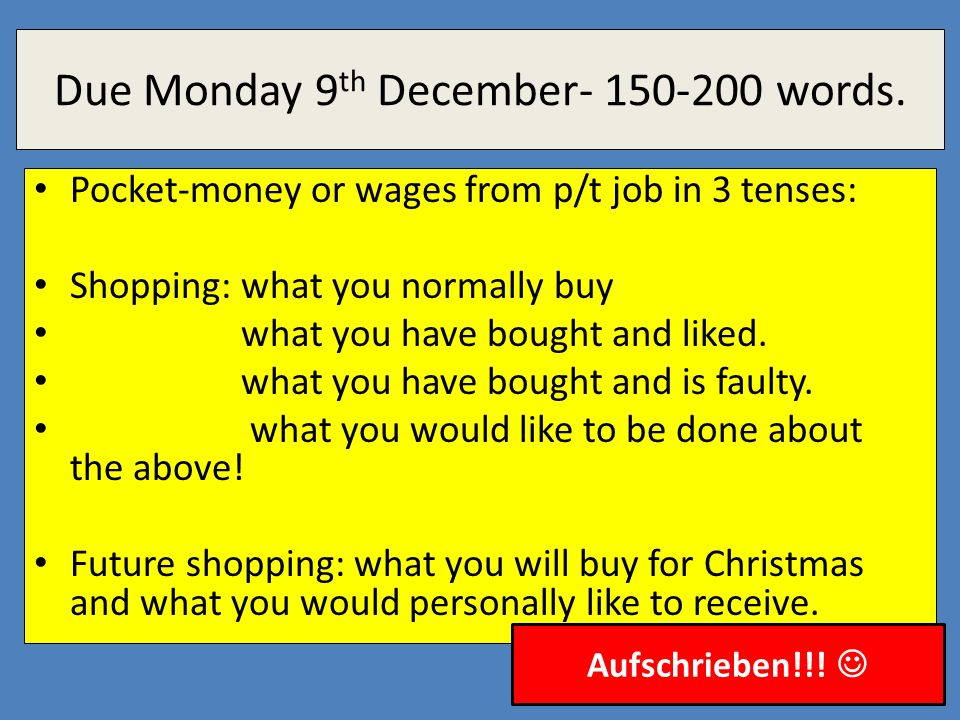 Due Monday 9 th December- 150-200 words. Pocket-money or wages from p/t job in 3 tenses: Shopping: what you normally buy what you have bought and like