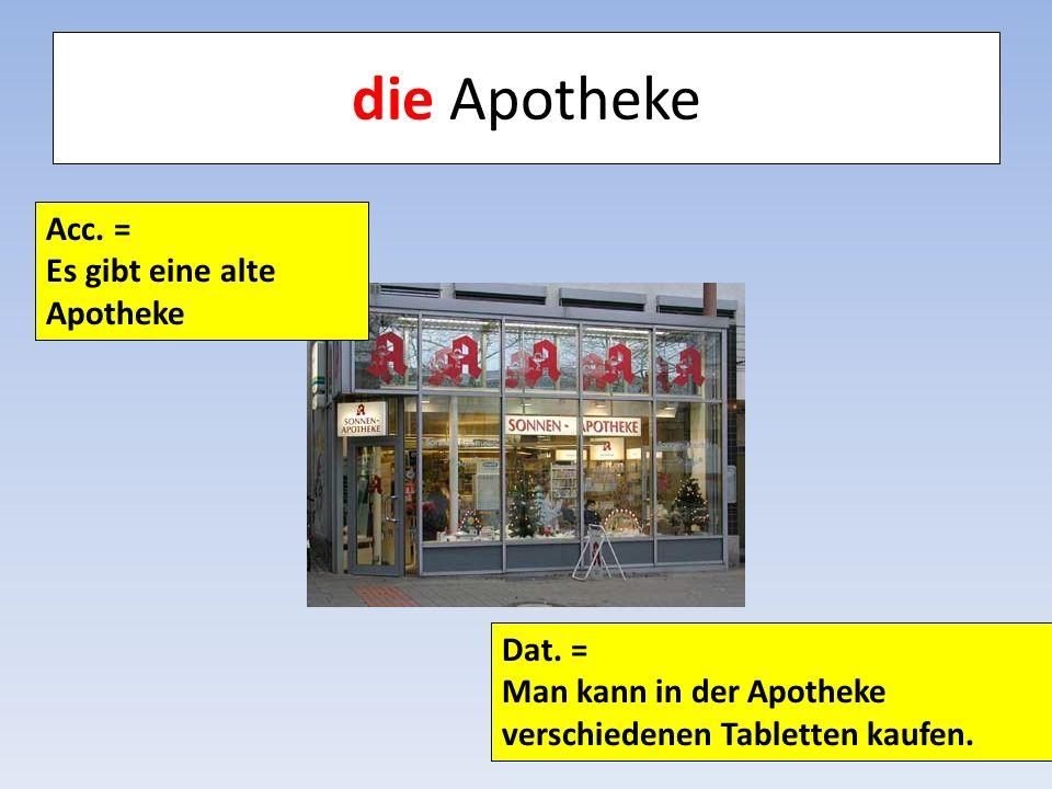 die Apotheke Acc. = Es gibt eine alte Apotheke Dat. = Man kann in der Apotheke verschiedenen Tabletten kaufen.
