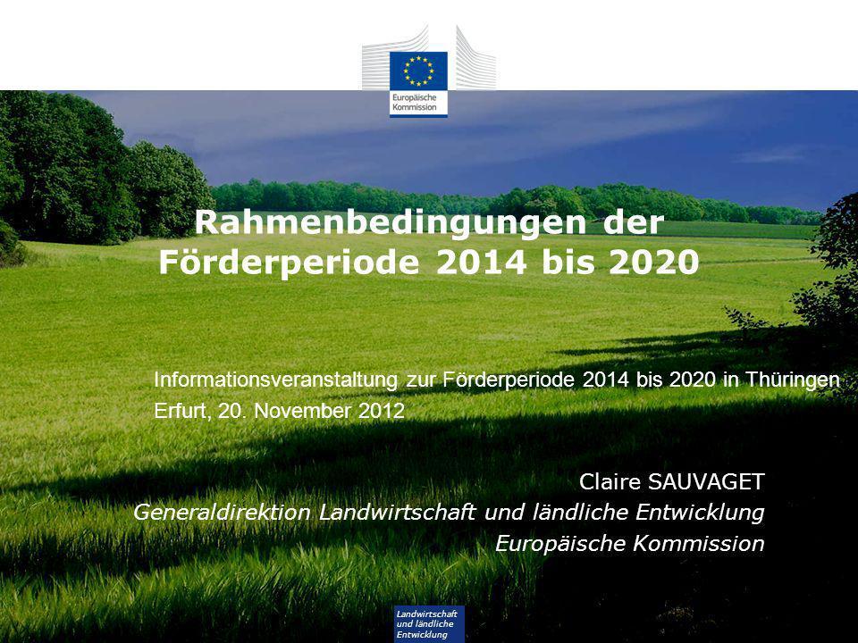 Landwirtschaft und ländliche Entwicklung Rahmenbedingungen der Förderperiode 2014 bis 2020 Claire SAUVAGET Generaldirektion Landwirtschaft und ländliche Entwicklung Europäische Kommission Informationsveranstaltung zur Förderperiode 2014 bis 2020 in Thüringen Erfurt, 20.