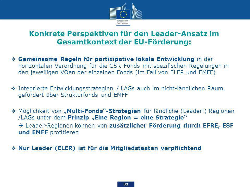 33 Konkrete Perspektiven für den Leader-Ansatz im Gesamtkontext der EU-Förderung: Gemeinsame Regeln für partizipative lokale Entwicklung in der horizontalen Verordnung für die GSR-Fonds mit spezifischen Regelungen in den jeweiligen VOen der einzelnen Fonds (im Fall von ELER und EMFF) Integrierte Entwicklungsstrategien / LAGs auch im nicht-ländlichen Raum, gefördert über Strukturfonds und EMFF Möglichkeit von Multi-Fonds-Strategien für ländliche (Leader!) Regionen /LAGs unter dem Prinzip Eine Region = eine Strategie Leader-Regionen können von zusätzlicher Förderung durch EFRE, ESF und EMFF profitieren Nur Leader (ELER) ist für die Mitgliedstaaten verpflichtend