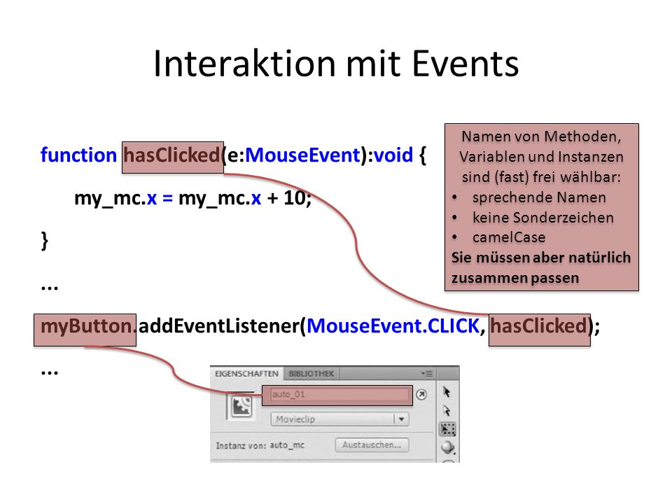 Interaktion mit Events function hasClicked(e:MouseEvent):void { my_mc.x = my_mc.x + 10; }... myButton.addEventListener(MouseEvent.CLICK, hasClicked);.