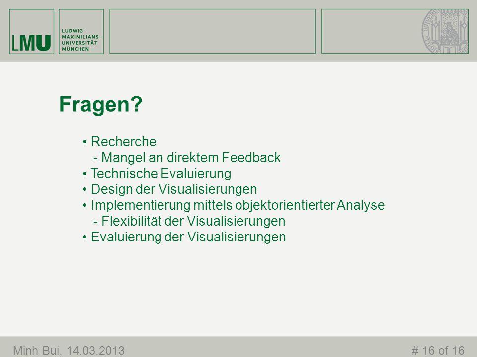 Fragen? Minh Bui, 14.03.2013# 16 of 16 Recherche - Mangel an direktem Feedback Technische Evaluierung Design der Visualisierungen Implementierung mitt