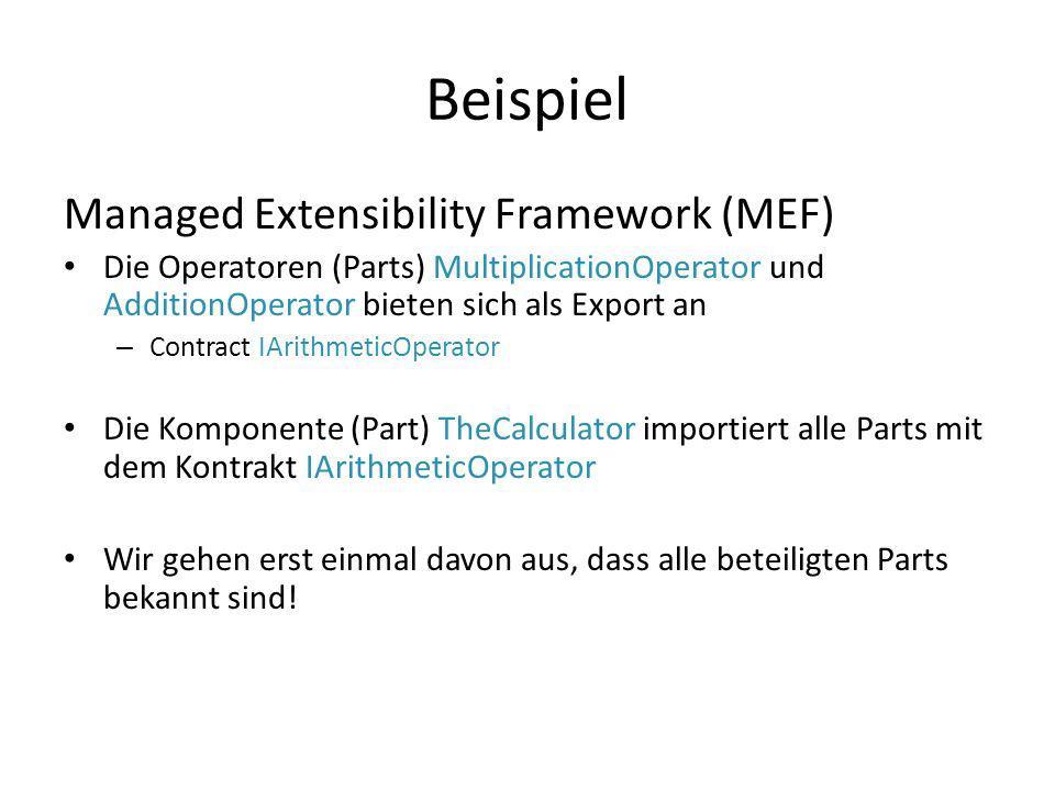 Beispiel Managed Extensibility Framework (MEF) Die Operatoren (Parts) MultiplicationOperator und AdditionOperator bieten sich als Export an – Contract