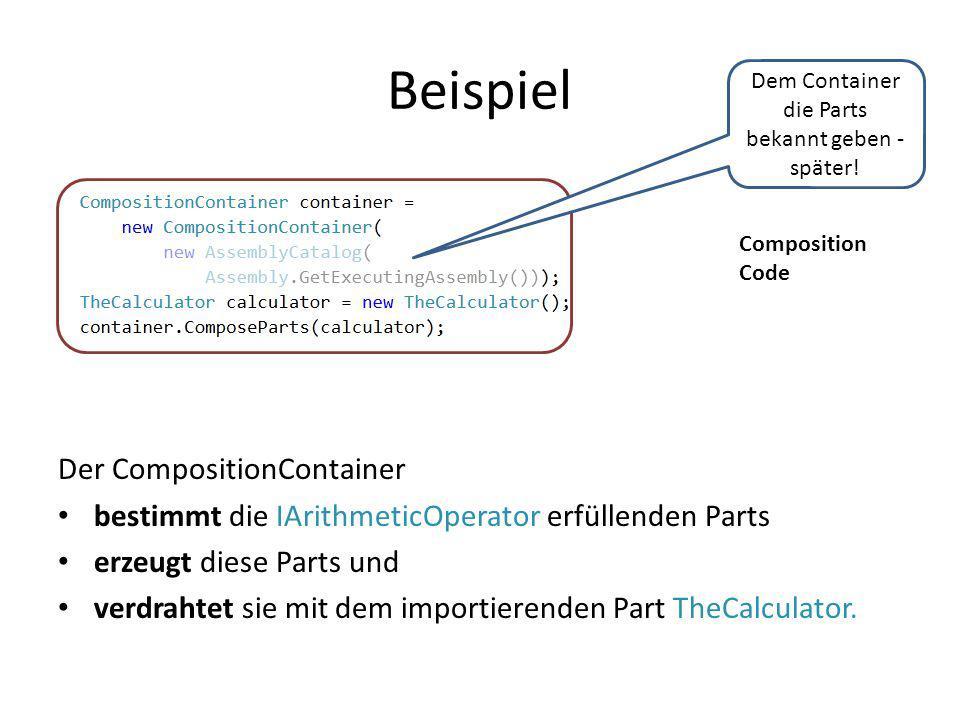Beispiel Composition Code Der CompositionContainer bestimmt die IArithmeticOperator erfüllenden Parts erzeugt diese Parts und verdrahtet sie mit dem i