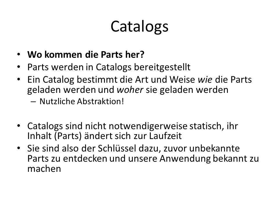Catalogs Wo kommen die Parts her? Parts werden in Catalogs bereitgestellt Ein Catalog bestimmt die Art und Weise wie die Parts geladen werden und wohe