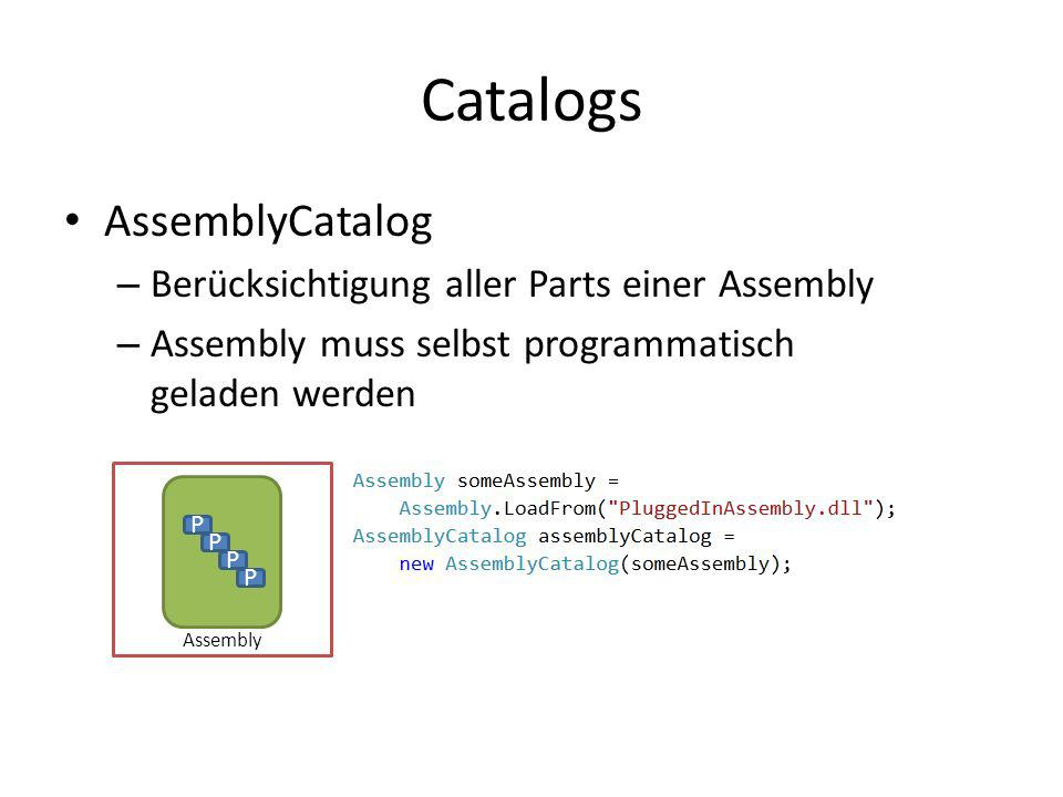 Catalogs AssemblyCatalog – Berücksichtigung aller Parts einer Assembly – Assembly muss selbst programmatisch geladen werden P P P P Assembly