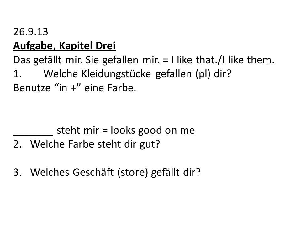 26.9.13 Aufgabe, Kapitel Drei Das gefällt mir. Sie gefallen mir. = I like that./I like them. 1.Welche Kleidungstücke gefallen (pl) dir? Benutze in + e
