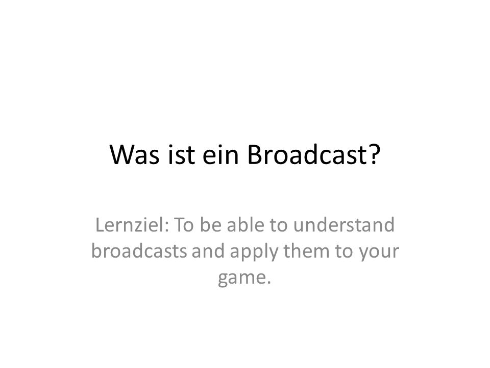 Was ist ein Broadcast Lernziel: To be able to understand broadcasts and apply them to your game.