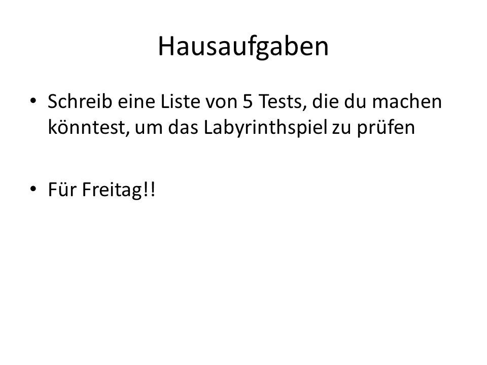 Hausaufgaben Schreib eine Liste von 5 Tests, die du machen könntest, um das Labyrinthspiel zu prüfen Für Freitag!!