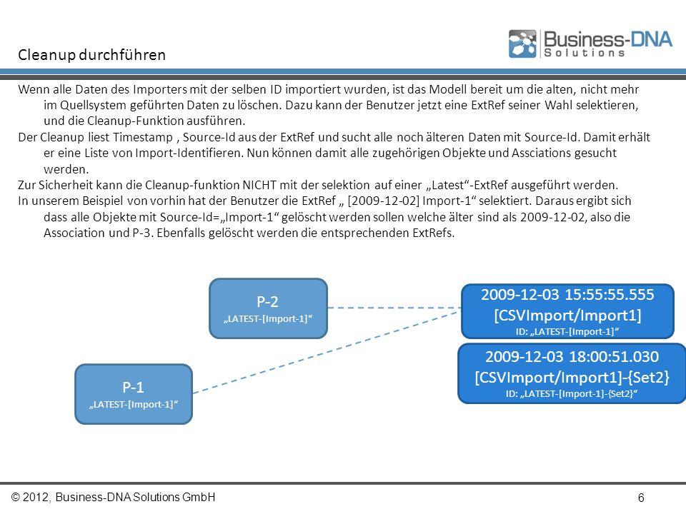 © 2012, Business-DNA Solutions GmbH 6 Cleanup durchführen Wenn alle Daten des Importers mit der selben ID importiert wurden, ist das Modell bereit um die alten, nicht mehr im Quellsystem geführten Daten zu löschen.
