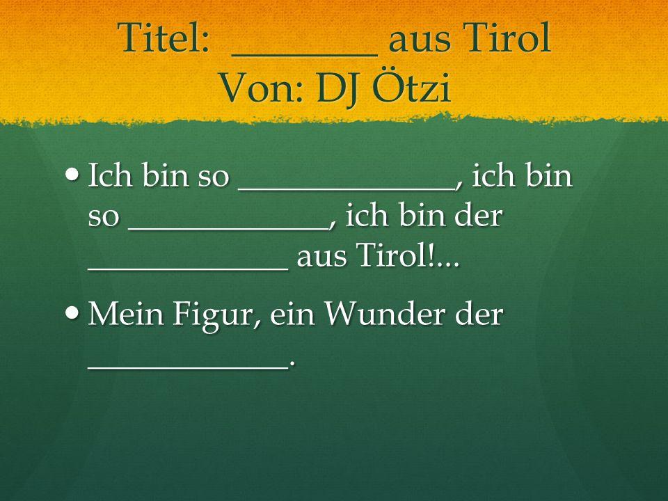 Titel: _______ aus Tirol Von: DJ Ötzi Ich bin so _____________, ich bin so ____________, ich bin der ____________ aus Tirol!... Ich bin so ___________