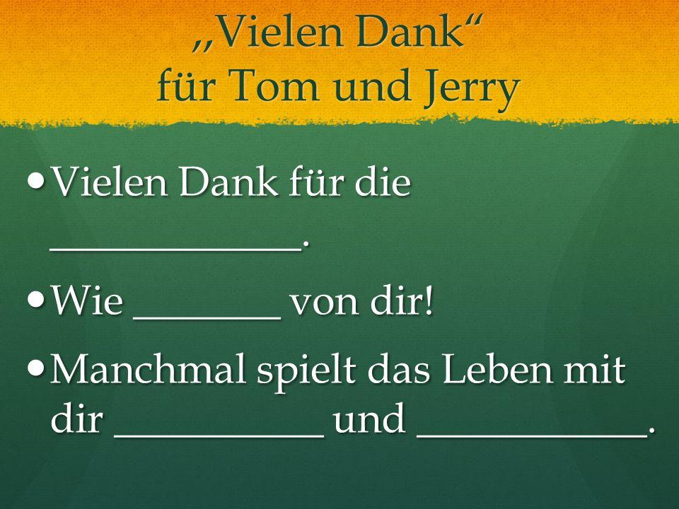 ,,Vielen Dank für Tom und Jerry Vielen Dank für die ____________. Vielen Dank für die ____________. Wie _______ von dir! Wie _______ von dir! Manchmal