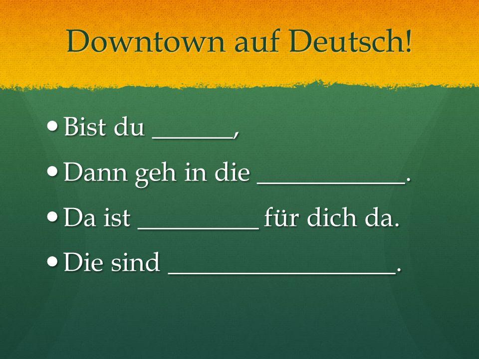 Downtown auf Deutsch! Bist du ______, Bist du ______, Dann geh in die ___________. Dann geh in die ___________. Da ist _________ für dich da. Da ist _