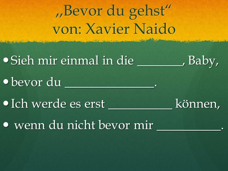 ,,Bevor du gehst von: Xavier Naido Sieh mir einmal in die _______, Baby, Sieh mir einmal in die _______, Baby, bevor du ______________. bevor du _____