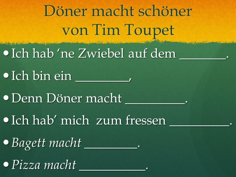 Döner macht schöner von Tim Toupet Ich hab ne Zwiebel auf dem _______. Ich hab ne Zwiebel auf dem _______. Ich bin ein ________, Ich bin ein ________,