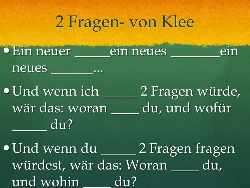 2 Fragen- von Klee Ein neuer _____ein neues _______ein neues ______... Ein neuer _____ein neues _______ein neues ______... Und wenn ich _____ 2 Fragen