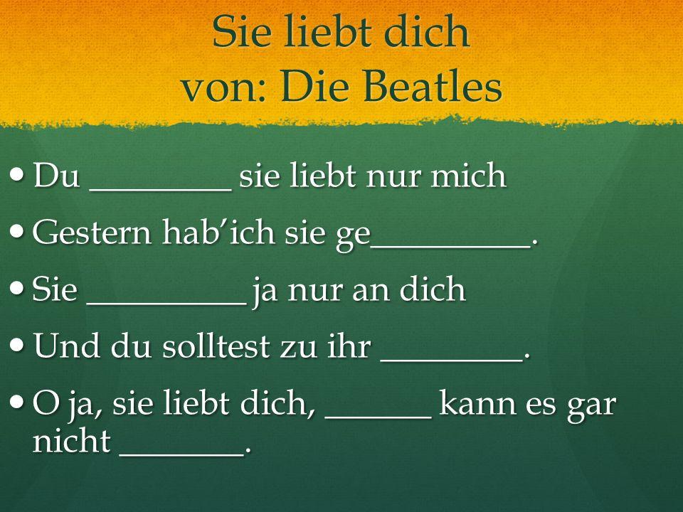 Sie liebt dich von: Die Beatles Du ________ sie liebt nur mich Du ________ sie liebt nur mich Gestern habich sie ge_________. Gestern habich sie ge___