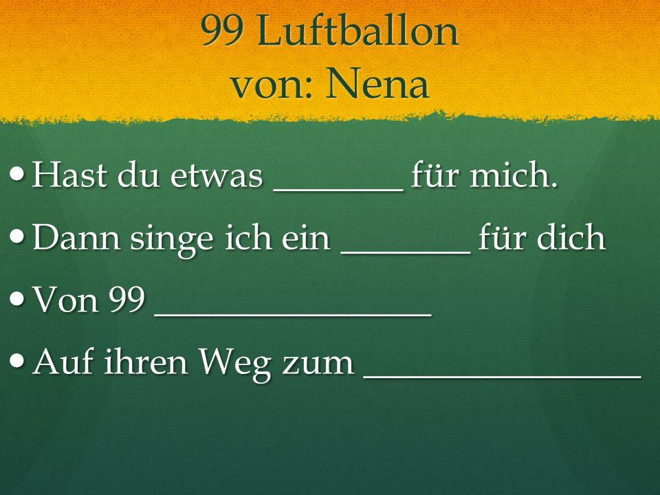 99 Luftballon von: Nena Hast du etwas _______ für mich. Hast du etwas _______ für mich. Dann singe ich ein _______ für dich Dann singe ich ein _______