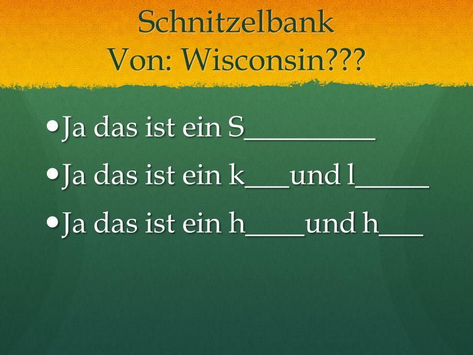 Schnitzelbank Von: Wisconsin??? Ja das ist ein S_________ Ja das ist ein S_________ Ja das ist ein k___und l_____ Ja das ist ein k___und l_____ Ja das