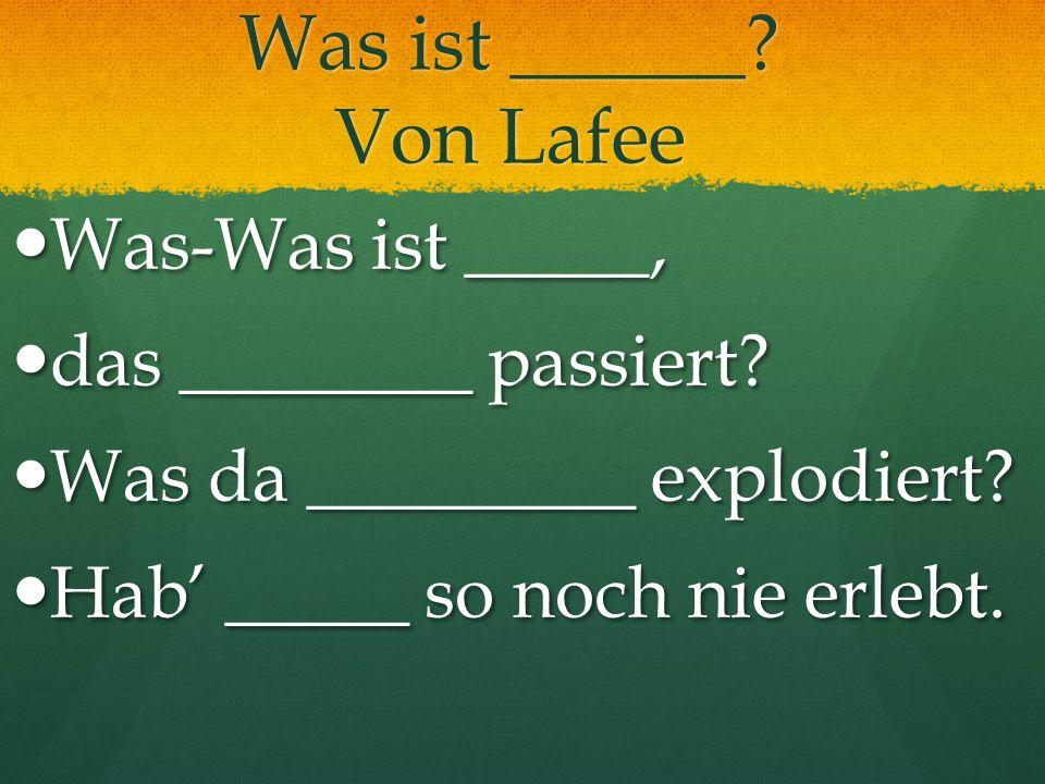 Was ist ______? Von Lafee Was-Was ist _____, Was-Was ist _____, das ________ passiert? das ________ passiert? Was da _________ explodiert? Was da ____