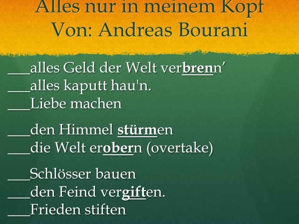 Alles nur in meinem Kopf Von: Andreas Bourani ___alles Geld der Welt ver bren n ___alles kaputt hau'n. ___Liebe machen ___den Himmel stürm en ___die W