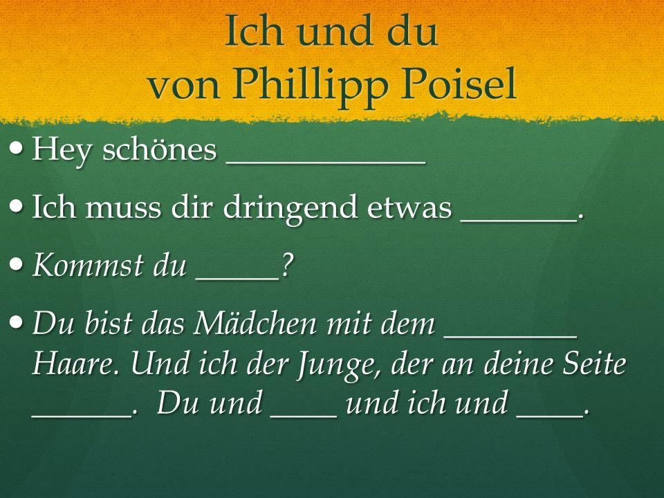 Ich und du von Phillipp Poisel Hey schönes ____________ Hey schönes ____________ Ich muss dir dringend etwas _______. Ich muss dir dringend etwas ____