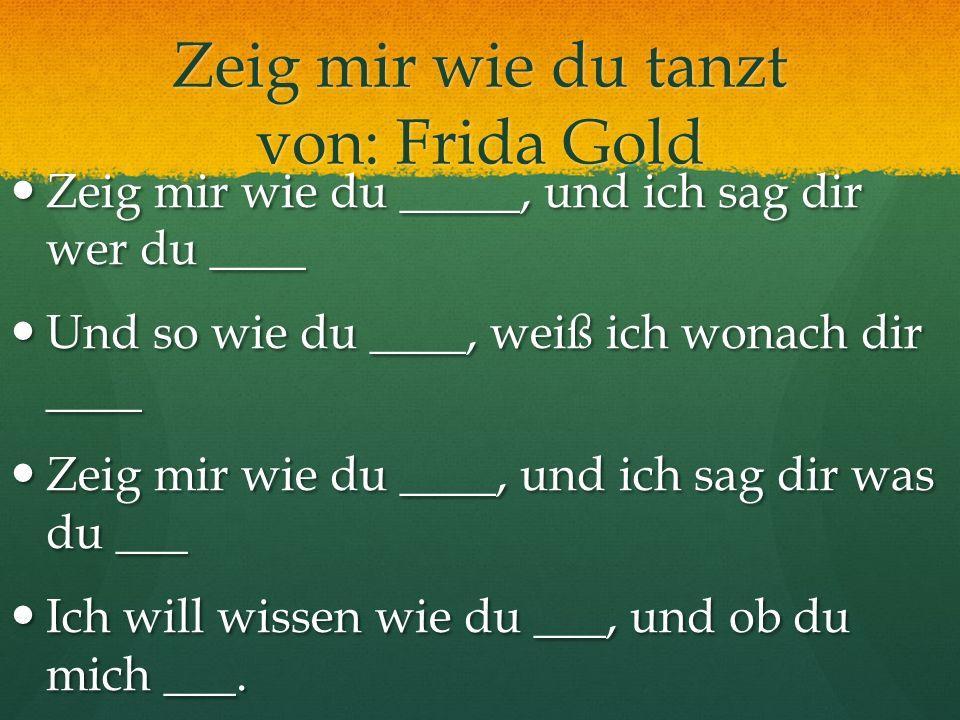Zeig mir wie du tanzt von: Frida Gold Zeig mir wie du _____, und ich sag dir wer du ____ Zeig mir wie du _____, und ich sag dir wer du ____ Und so wie