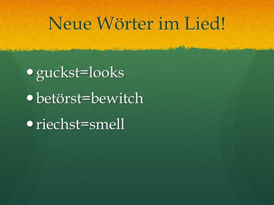 Neue Wörter im Lied! guckst=looks guckst=looks betörst=bewitch betörst=bewitch riechst=smell riechst=smell